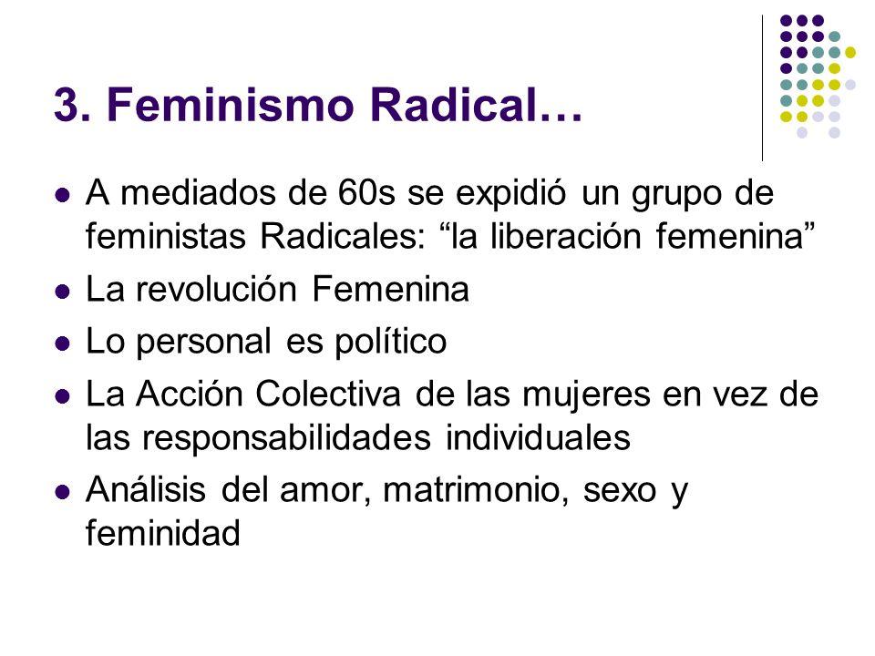 3. Feminismo Radical… A mediados de 60s se expidió un grupo de feministas Radicales: la liberación femenina