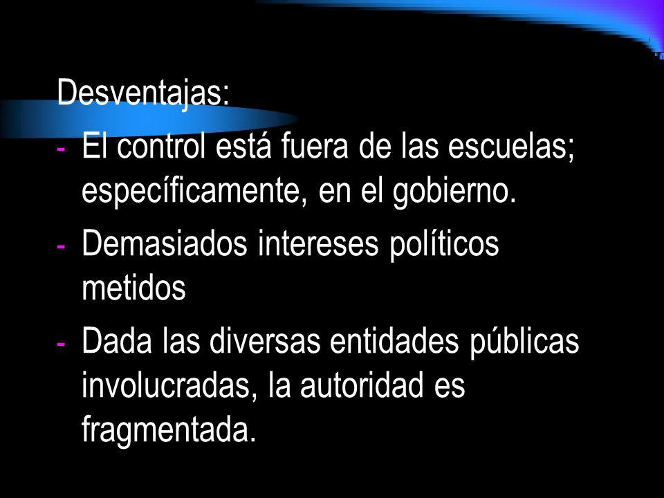 Desventajas: El control está fuera de las escuelas; específicamente, en el gobierno. Demasiados intereses políticos metidos.