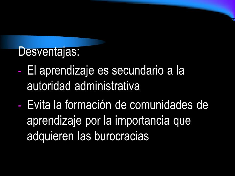 Desventajas: El aprendizaje es secundario a la autoridad administrativa.