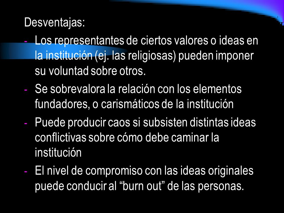 Desventajas: Los representantes de ciertos valores o ideas en la institución (ej. las religiosas) pueden imponer su voluntad sobre otros.