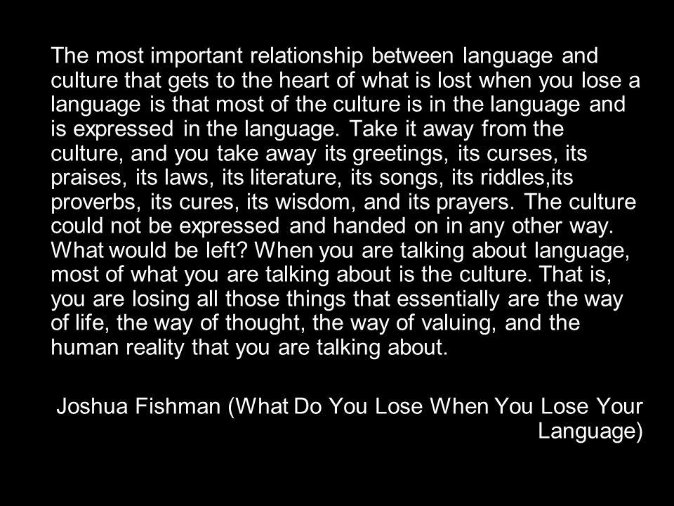 The most important relationship between language and culture that gets to the heart of what is lost when you lose a language is that most of the culture is in the language and is expressed in the language. Take it away from the culture, and you take away its greetings, its curses, its praises, its laws, its literature, its songs, its riddles,its proverbs, its cures, its wisdom, and its prayers. The culture could not be expressed and handed on in any other way. What would be left When you are talking about language, most of what you are talking about is the culture. That is, you are losing all those things that essentially are the way of life, the way of thought, the way of valuing, and the human reality that you are talking about.