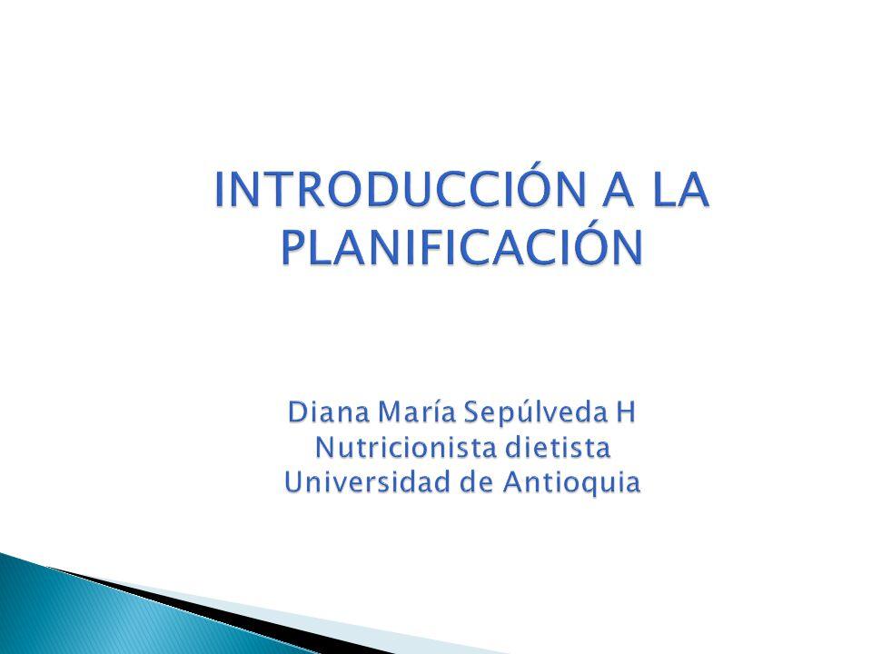 INTRODUCCIÓN A LA PLANIFICACIÓN Diana María Sepúlveda H Nutricionista dietista Universidad de Antioquia