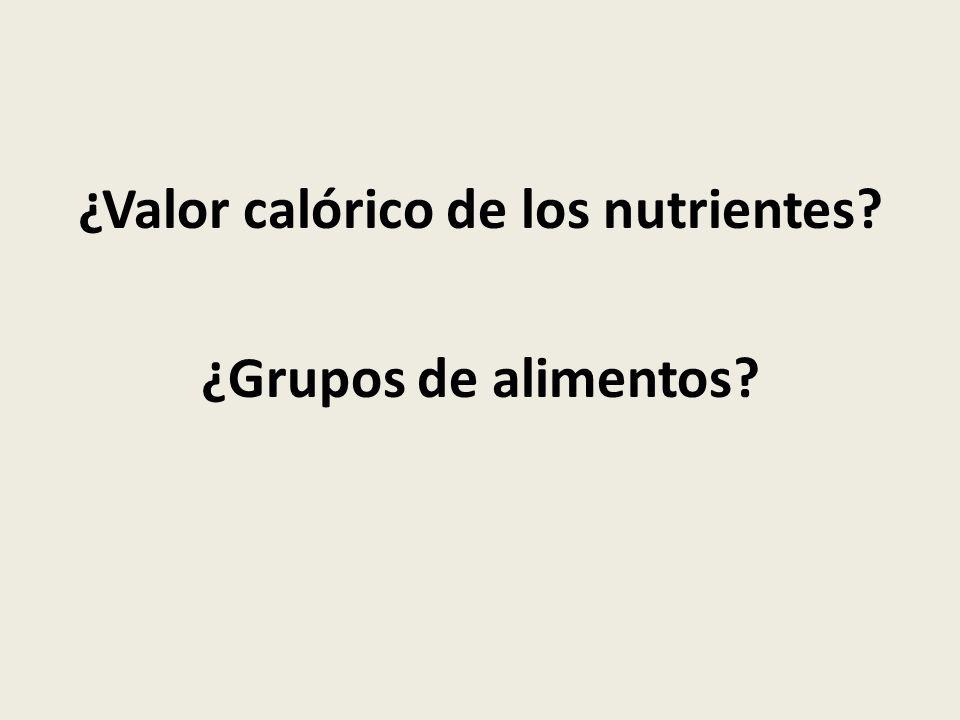 ¿Valor calórico de los nutrientes ¿Grupos de alimentos