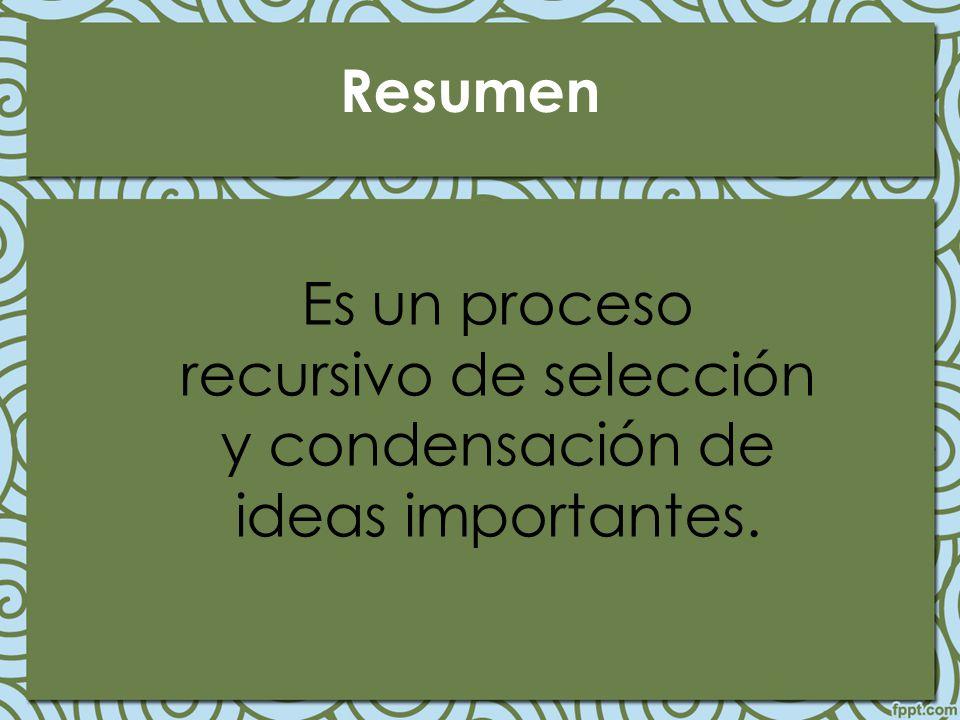 Resumen Es un proceso recursivo de selección y condensación de ideas importantes.