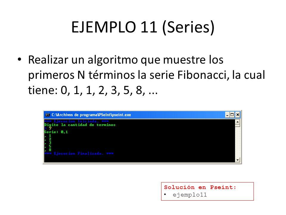 EJEMPLO 11 (Series) Realizar un algoritmo que muestre los primeros N términos la serie Fibonacci, la cual tiene: 0, 1, 1, 2, 3, 5, 8, ...