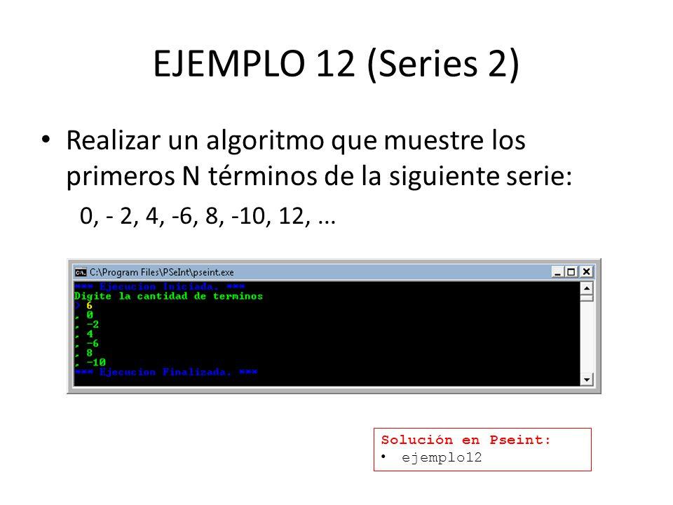 EJEMPLO 12 (Series 2) Realizar un algoritmo que muestre los primeros N términos de la siguiente serie: