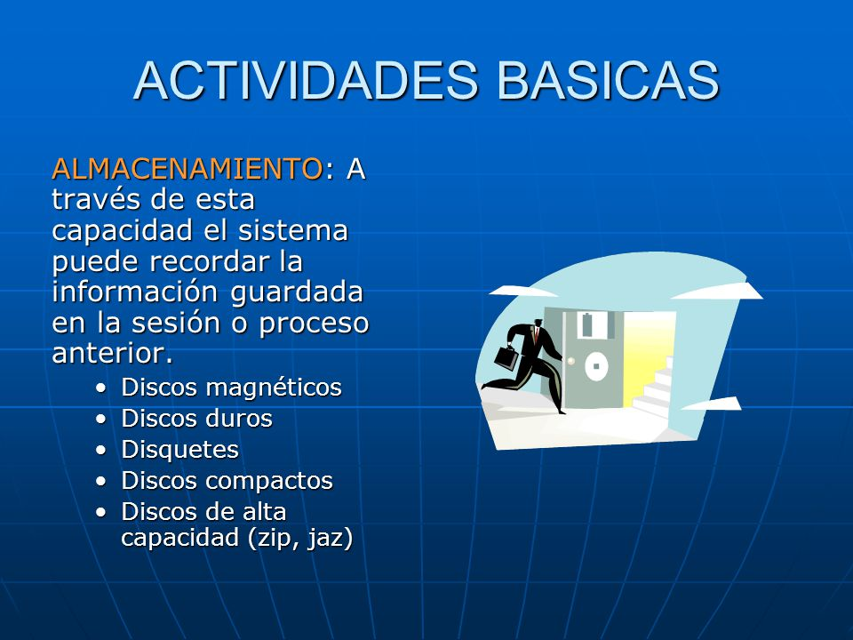ACTIVIDADES BASICAS ALMACENAMIENTO: A través de esta capacidad el sistema puede recordar la información guardada en la sesión o proceso anterior.