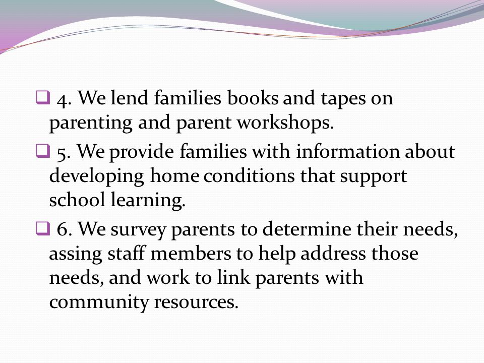 4. We lend families books and tapes on parenting and parent workshops.