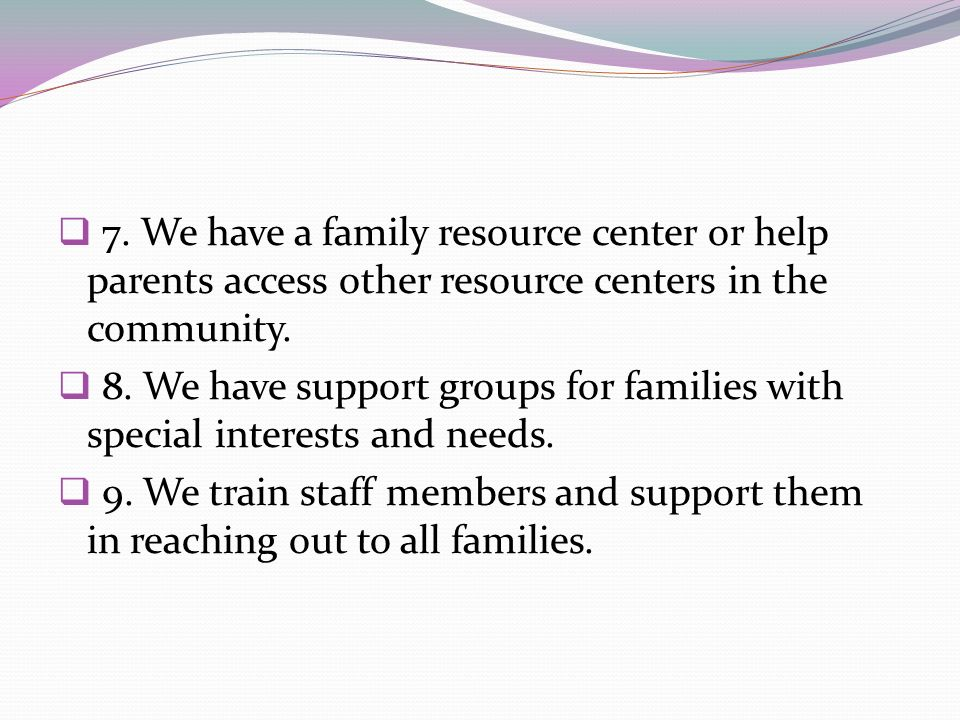7. We have a family resource center or help parents access other resource centers in the community.