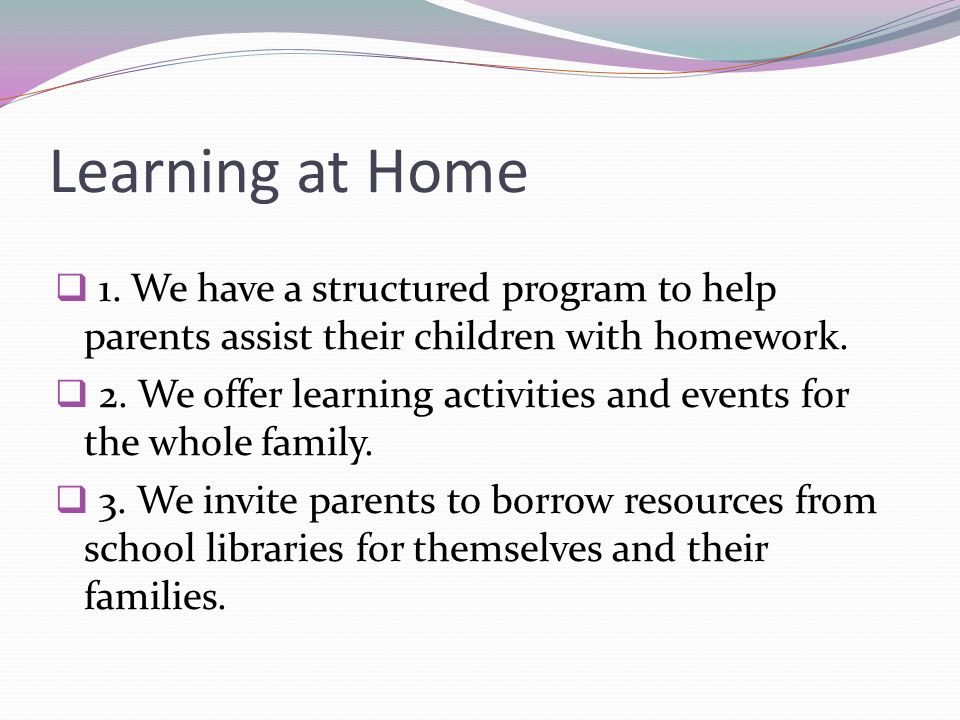 Learning at Home 1. We have a structured program to help parents assist their children with homework.