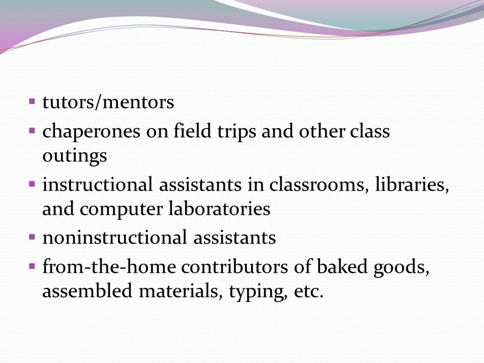tutors/mentors chaperones on field trips and other class outings. instructional assistants in classrooms, libraries, and computer laboratories.