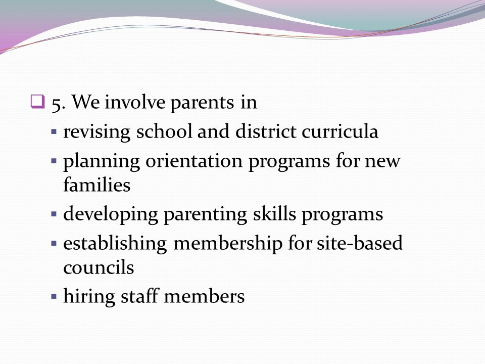 5. We involve parents inrevising school and district curricula. planning orientation programs for new families.