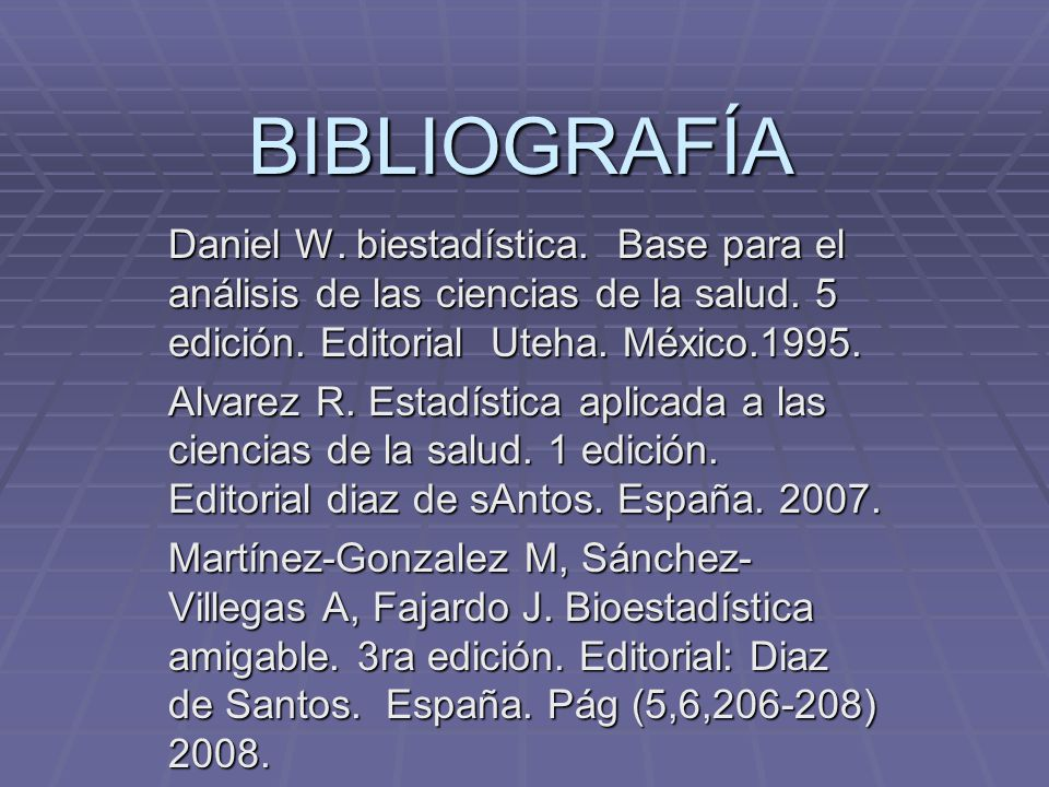 BIBLIOGRAFÍA Daniel W. biestadística. Base para el análisis de las ciencias de la salud. 5 edición. Editorial Uteha. México.1995.