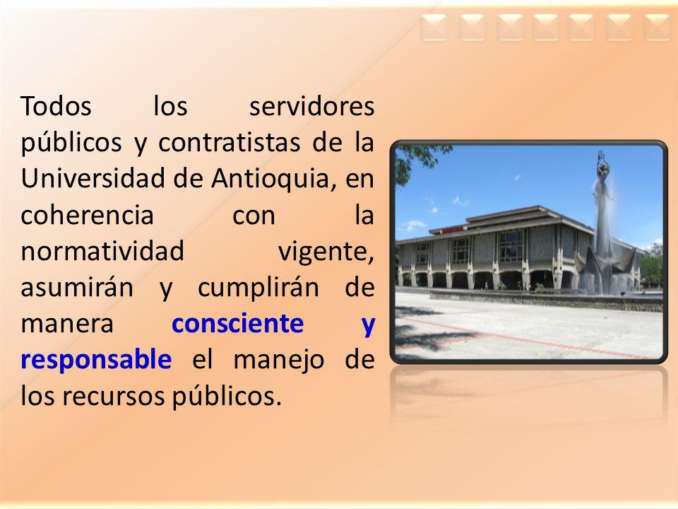 Todos los servidores públicos y contratistas de la Universidad de Antioquia, en coherencia con la normatividad vigente, asumirán y cumplirán de manera consciente y responsable el manejo de los recursos públicos.