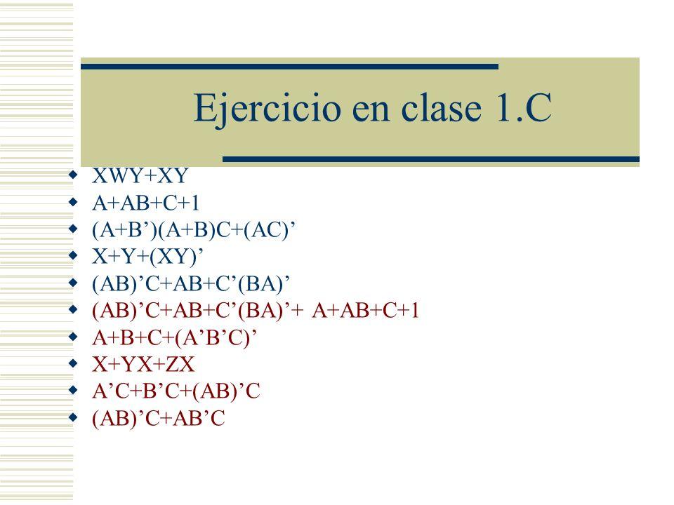 Ejercicio en clase 1.C XWY+XY A+AB+C+1 (A+B')(A+B)C+(AC)' X+Y+(XY)'