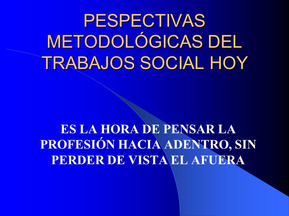 PESPECTIVAS METODOLÓGICAS DEL TRABAJOS SOCIAL HOY