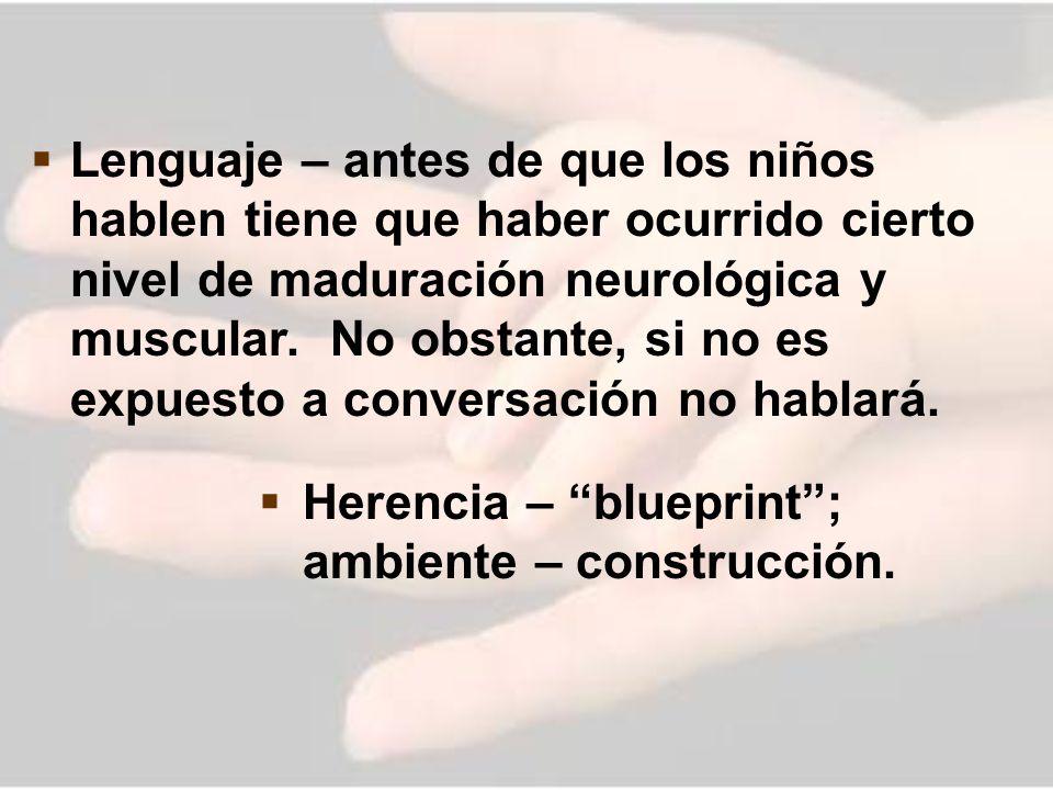 Lenguaje – antes de que los niños hablen tiene que haber ocurrido cierto nivel de maduración neurológica y muscular. No obstante, si no es expuesto a conversación no hablará.