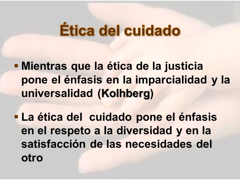 Ética del cuidado Mientras que la ética de la justicia pone el énfasis en la imparcialidad y la universalidad (Kolhberg)