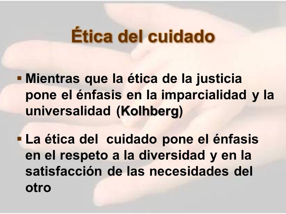 Ética del cuidadoMientras que la ética de la justicia pone el énfasis en la imparcialidad y la universalidad (Kolhberg)