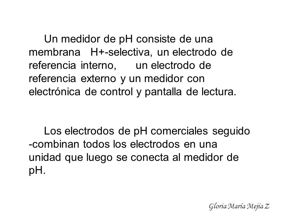 Un medidor de pH consiste de una membrana H+-selectiva, un electrodo de referencia interno, un electrodo de referencia externo y un medidor con electrónica de control y pantalla de lectura.