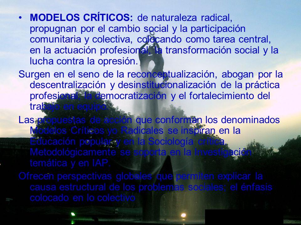 MODELOS CRÍTICOS: de naturaleza radical, propugnan por el cambio social y la participación comunitaria y colectiva, colocando como tarea central, en la actuación profesional, la transformación social y la lucha contra la opresión.