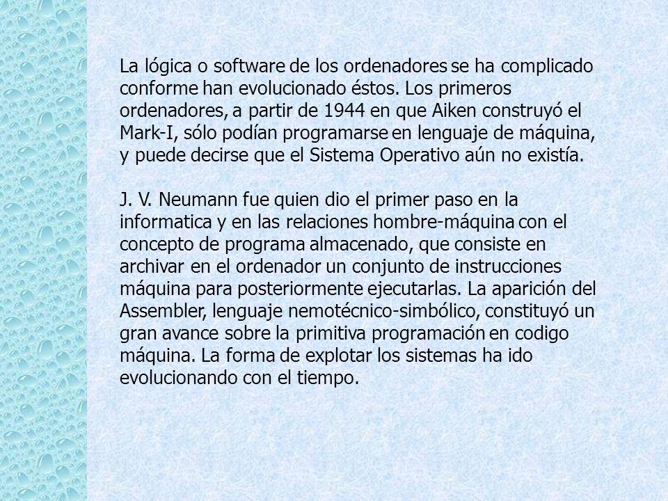 La lógica o software de los ordenadores se ha complicado conforme han evolucionado éstos. Los primeros ordenadores, a partir de 1944 en que Aiken construyó el Mark-I, sólo podían programarse en lenguaje de máquina, y puede decirse que el Sistema Operativo aún no existía.