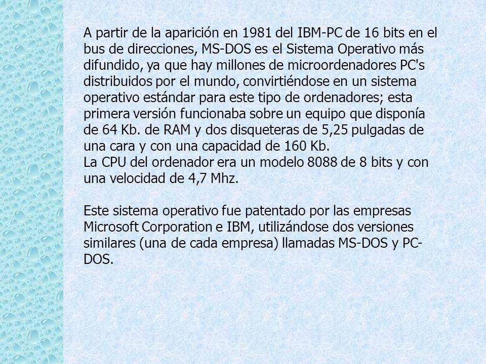 A partir de la aparición en 1981 del IBM-PC de 16 bits en el bus de direcciones, MS-DOS es el Sistema Operativo más difundido, ya que hay millones de microordenadores PC s distribuidos por el mundo, convirtiéndose en un sistema operativo estándar para este tipo de ordenadores; esta primera versión funcionaba sobre un equipo que disponía de 64 Kb. de RAM y dos disqueteras de 5,25 pulgadas de una cara y con una capacidad de 160 Kb.