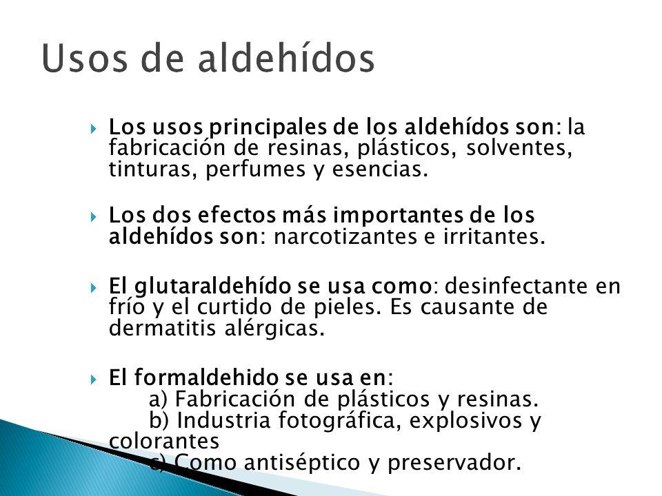 Usos de aldehídos Los usos principales de los aldehídos son: la fabricación de resinas, plásticos, solventes, tinturas, perfumes y esencias.