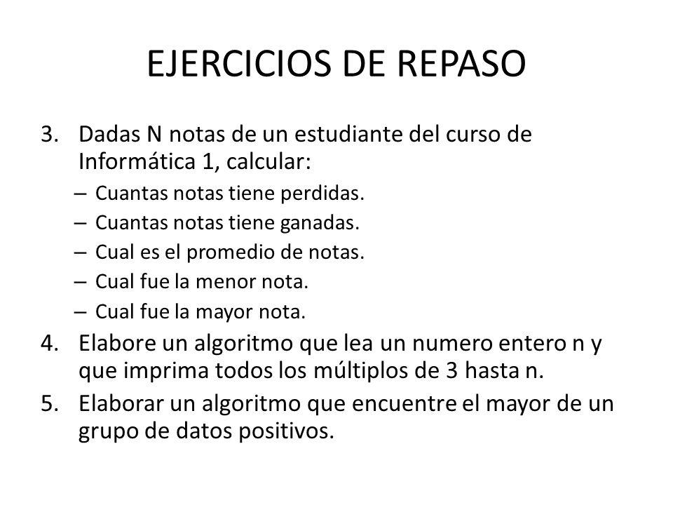 EJERCICIOS DE REPASO Dadas N notas de un estudiante del curso de Informática 1, calcular: Cuantas notas tiene perdidas.
