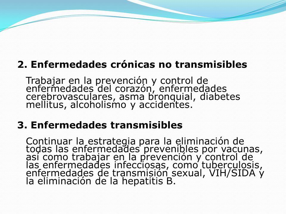 2. Enfermedades crónicas no transmisibles Trabajar en la prevención y control de enfermedades del corazón, enfermedades cerebrovasculares, asma bronquial, diabetes mellitus, alcoholismo y accidentes.