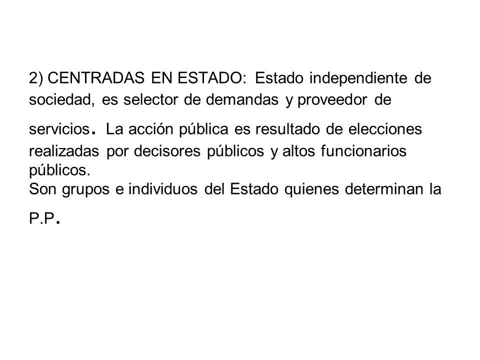 2) CENTRADAS EN ESTADO: Estado independiente de sociedad, es selector de demandas y proveedor de servicios.
