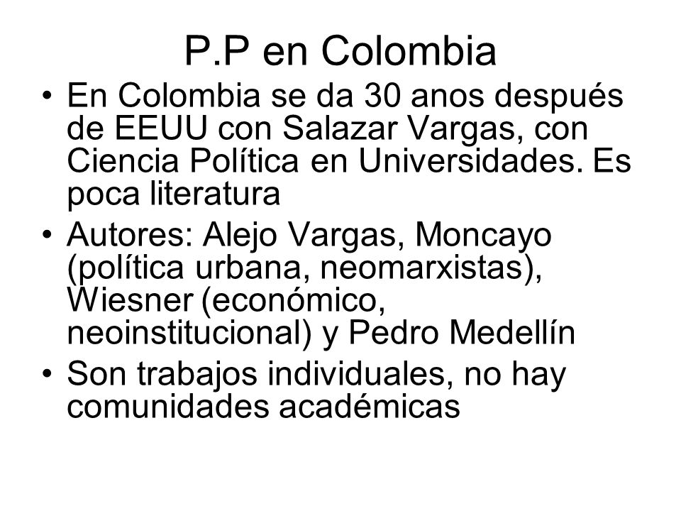 P.P en Colombia En Colombia se da 30 anos después de EEUU con Salazar Vargas, con Ciencia Política en Universidades. Es poca literatura.