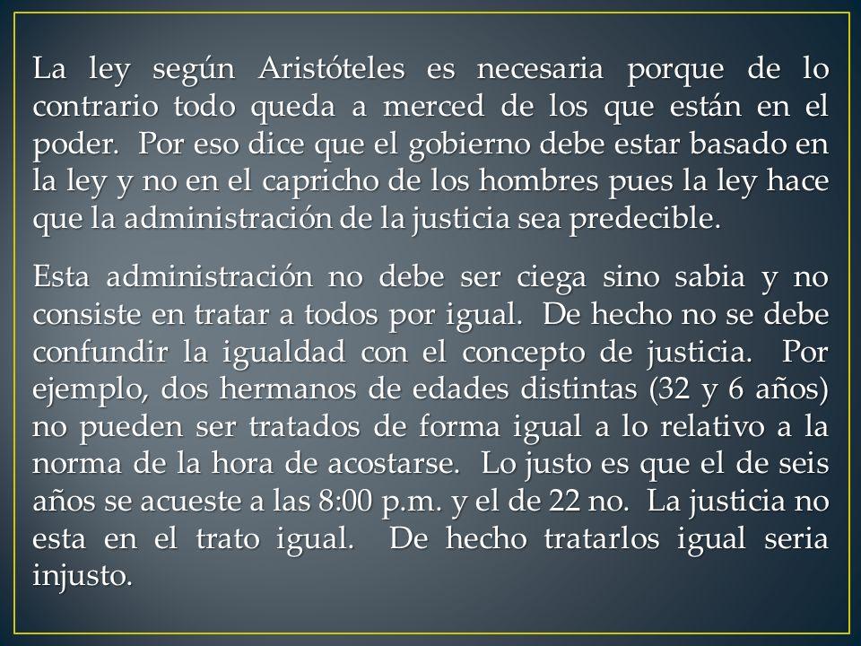 La ley según Aristóteles es necesaria porque de lo contrario todo queda a merced de los que están en el poder. Por eso dice que el gobierno debe estar basado en la ley y no en el capricho de los hombres pues la ley hace que la administración de la justicia sea predecible.