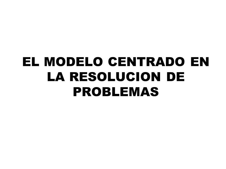 EL MODELO CENTRADO EN LA RESOLUCION DE PROBLEMAS