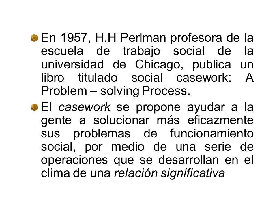 En 1957, H.H Perlman profesora de la escuela de trabajo social de la universidad de Chicago, publica un libro titulado social casework: A Problem – solving Process.