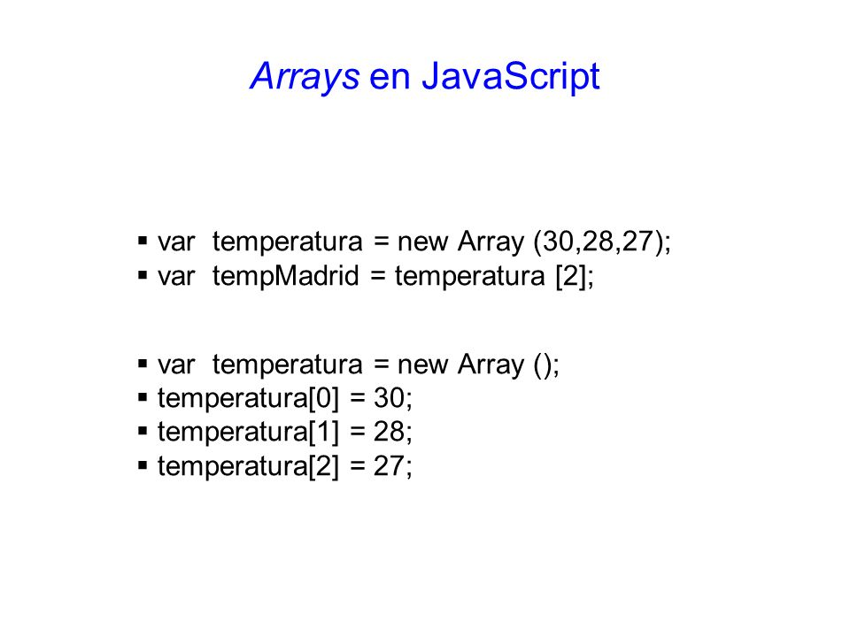 Arrays en JavaScript var temperatura = new Array (30,28,27);