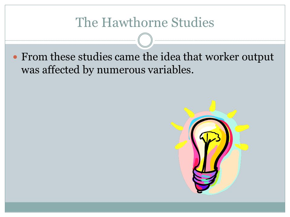 The Hawthorne StudiesFrom these studies came the idea that worker output was affected by numerous variables.