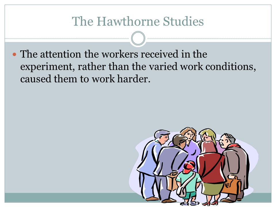 The Hawthorne StudiesThe attention the workers received in the experiment, rather than the varied work conditions, caused them to work harder.