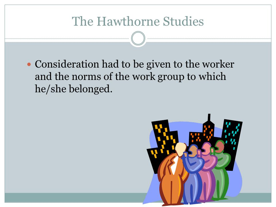 The Hawthorne StudiesConsideration had to be given to the worker and the norms of the work group to which he/she belonged.