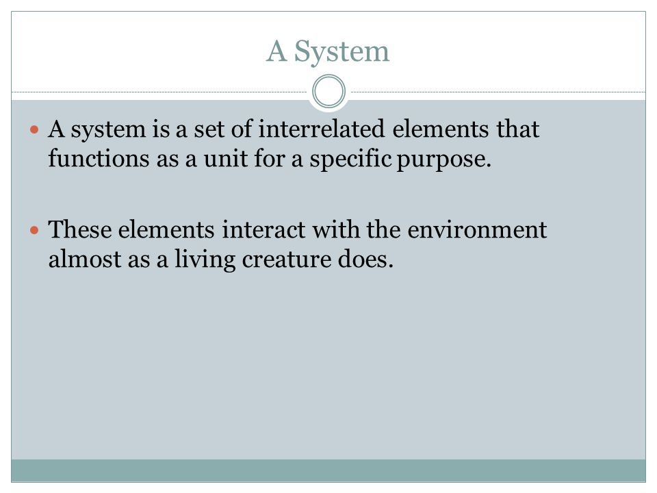 A SystemA system is a set of interrelated elements that functions as a unit for a specific purpose.