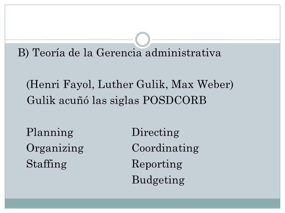 B) Teoría de la Gerencia administrativa (Henri Fayol, Luther Gulik, Max Weber) Gulik acuñó las siglas POSDCORB Planning Directing Organizing Coordinating Staffing Reporting Budgeting