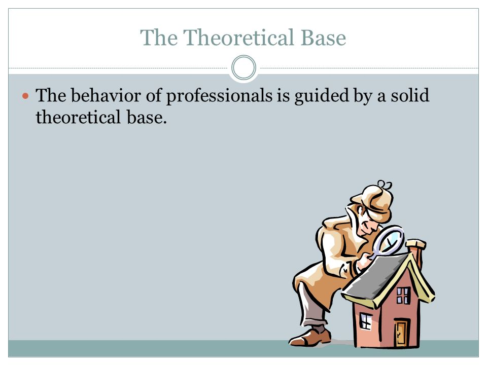 The Theoretical Base The behavior of professionals is guided by a solid theoretical base.
