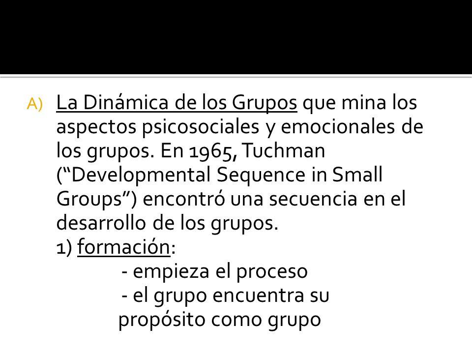 La Dinámica de los Grupos que mina los aspectos psicosociales y emocionales de los grupos. En 1965, Tuchman ( Developmental Sequence in Small Groups ) encontró una secuencia en el desarrollo de los grupos.