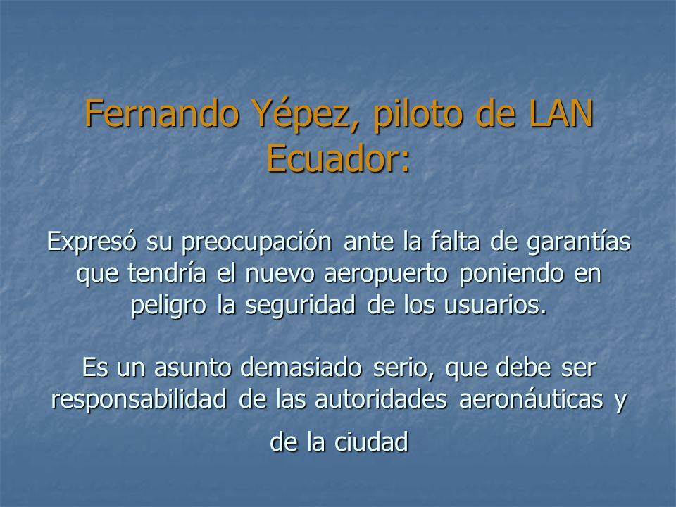 Fernando Yépez, piloto de LAN Ecuador: Expresó su preocupación ante la falta de garantías que tendría el nuevo aeropuerto poniendo en peligro la seguridad de los usuarios.