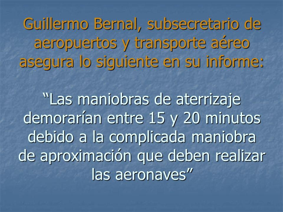 Guillermo Bernal, subsecretario de aeropuertos y transporte aéreo asegura lo siguiente en su informe: Las maniobras de aterrizaje demorarían entre 15 y 20 minutos debido a la complicada maniobra de aproximación que deben realizar las aeronaves