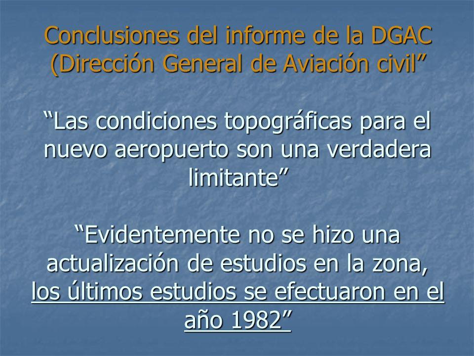 Conclusiones del informe de la DGAC (Dirección General de Aviación civil Las condiciones topográficas para el nuevo aeropuerto son una verdadera limitante Evidentemente no se hizo una actualización de estudios en la zona, los últimos estudios se efectuaron en el año 1982