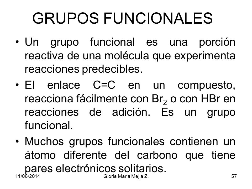 GRUPOS FUNCIONALES Un grupo funcional es una porción reactiva de una molécula que experimenta reacciones predecibles.