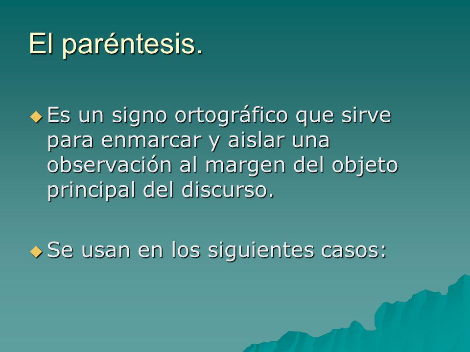 El paréntesis. Es un signo ortográfico que sirve para enmarcar y aislar una observación al margen del objeto principal del discurso.