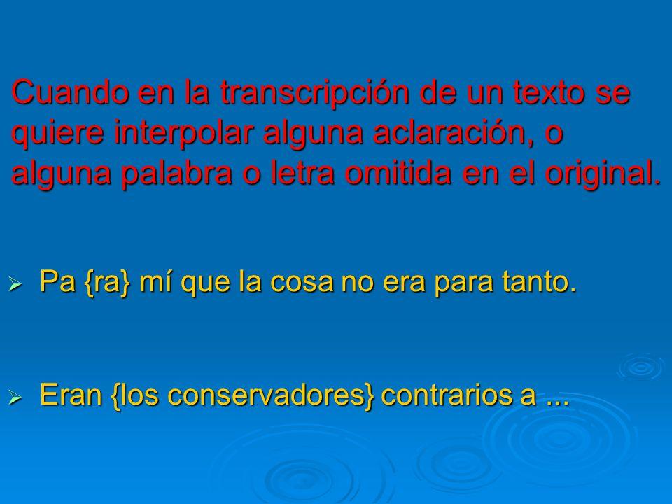Cuando en la transcripción de un texto se quiere interpolar alguna aclaración, o alguna palabra o letra omitida en el original.