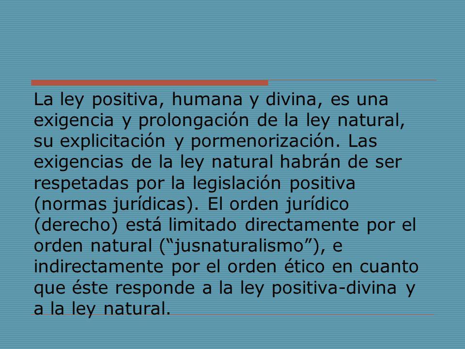 La ley positiva, humana y divina, es una exigencia y prolongación de la ley natural, su explicitación y pormenorización.